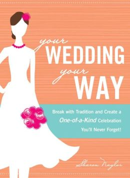 Your Wedding, Your Way: Break with Tradition and Create a One-of-a-Kind Celebration You'll Never Forget! Sharon Naylor