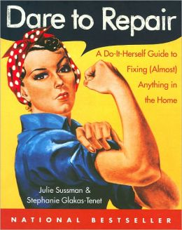 Dare to Repair: A Do-it-Herself Guide to Fixing (Almost) Anything in the Home Julie Sussman and Stephanie Glakas-Tenet