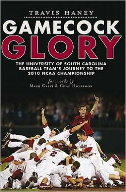Gamecock Glory: The University of South Carolina Baseball Team's Journey to the 2010 NCAA Championship Travis Haney and Forewords