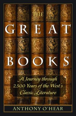 The Great Books: A Journey through 2,500 Years of the West's Classic Literature Anthony O'Hear