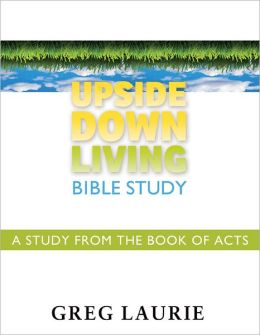 Upside Down Living Bible Study: A Study from the Book of Acts Greg Laurie