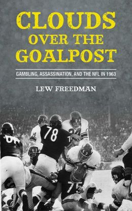 Clouds over the Goalpost: Gambling, Assassination, and the NFL in 1963 Lew Freedman