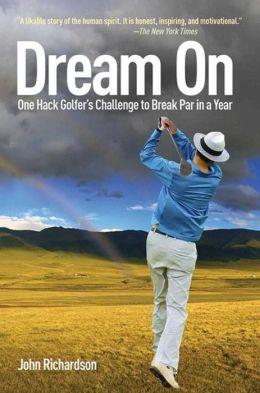 Dream On: One Hack Golfer's Challenge to Break Par in a Year John Richardson