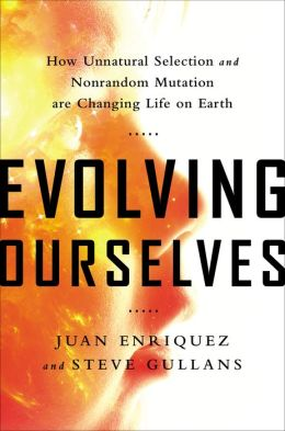 How Unnatural Selection and Nonrandom Mutation are Changing Life on Earth - Juan Enriquez, Steve Gullans