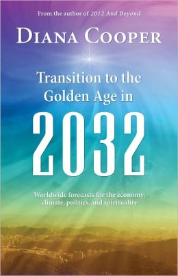 Transition to the Golden Age in 2032: Worldwide Forecasts for the Economy, Climate, Politics, and Spirituality Diana Cooper