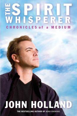The Spirit Whisperer: Chronicles of a Medium John Holland