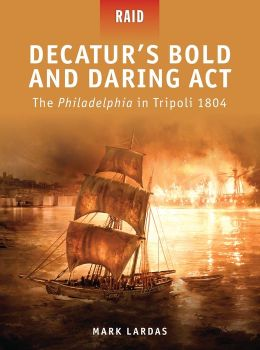 Decatur's Bold and Daring Act - The Philadelphia in Tripoli 1804 (Raid) Mark Lardas, Steve Noon and Donato Spedaliere