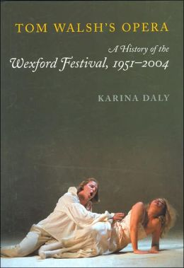 Tom Walsh's Opera: A History of the Wexford Festival, 1951-2004 Karina Daly
