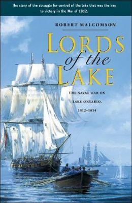 Lords of the Lake: The Naval War on Lake Ontario, 1812-1814 Robert Malcomson