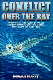 Conflict Over the Bay: Momentous Battles Fought RAF and American Aircraft Against the U-Boats, Bay of Biscay May-August 1943