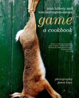 Game: A Cookbook Trish Hilferty, Tom Norrington-Davies and Jason Lowe