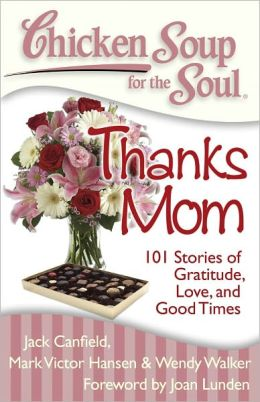 Chicken Soup for the Soul: Thanks Mom: 101 Stories of Gratitude, Love, and Good Times Jack Canfield, Mark Victor Hansen and Wendy Walker