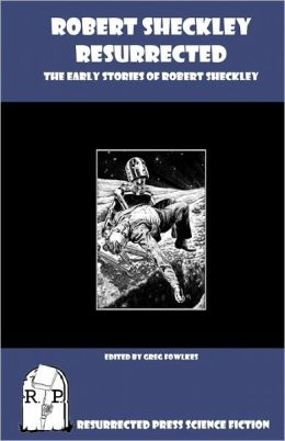 Robert Sheckley Resurrected: The Early Works of Robert Sheckley Robert Sheckley and Greg Fowlkes