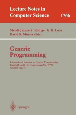 Generic Programming: International Seminar on Generic Programming Dagstuhl Castle, Germany, April 27 - May 1, 1998, Selected Papers (Lecture Notes in Computer Science) Mehdi Jazayeri, Rudiger G.K. Loos and David R. Musser