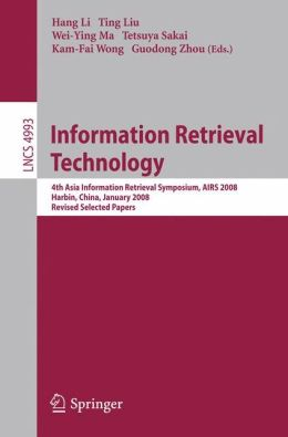 Information Retrieval Technology: 4th Asia Information Retrieval Symposium, AIRS 2008, Harbin, China, January 15-18, 2008, Revised Selected Papers ... Applications, incl. Internet/Web, and HCI) Hang Li