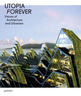Utopia Forever: Visions of Architecture and Urbanism R. Klanten and L. Feireiss