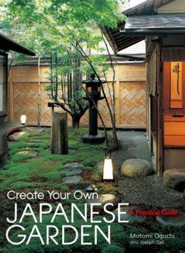 Create Your Own Japanese Garden: A Practical Guide Joseph Cali and Kay Yokota