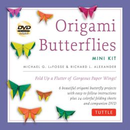 Origami Butterflies Mini Kit: Fold Up a Flutter of Gorgeous Paper Wings! Michael G. LaFosse and Richard L. Alexander