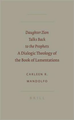 Daughter Zion Talks Back to the Prophets: A Dialogic Theology of the Book of Lamentations Carleen Mandolfo
