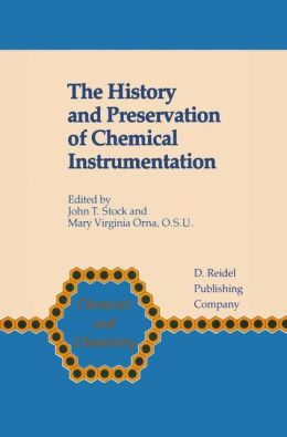 The History and Preservation of Chemical Instrumentation (Chemists and Chemistry) John T. Stock and Mary Virginia Orna