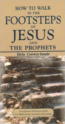 How to Walk in the Footsteps of Jesus and the Prophets: A Scripture Reference Guide for Biblical Sites in Israel and Jordan Hela Crown-Tamir